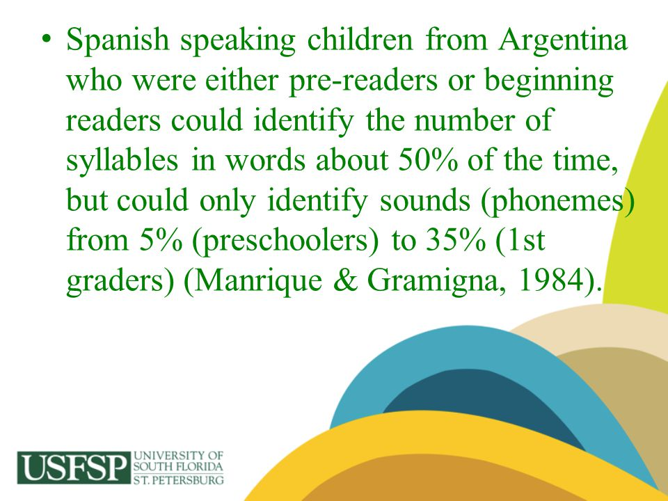 Spanish speaking children from Argentina who were either pre-readers or beginning readers could identify the number of syllables in words about 50% of the time, but could only identify sounds (phonemes) from 5% (preschoolers) to 35% (1st graders) (Manrique & Gramigna, 1984).