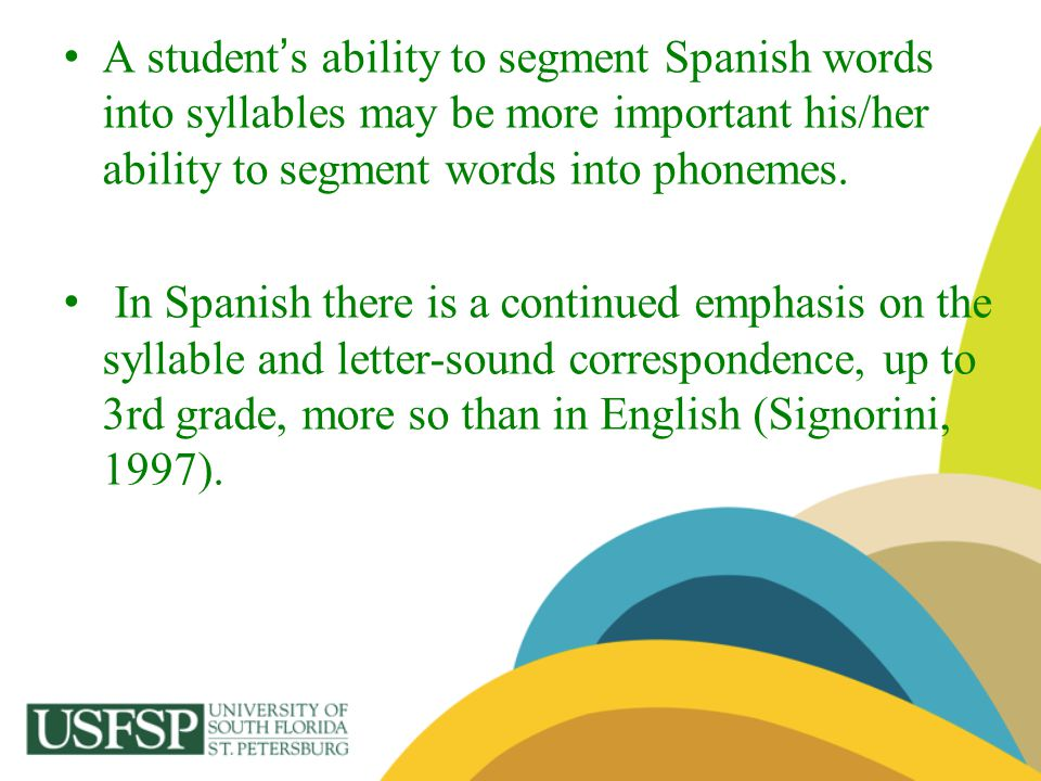 A student's ability to segment Spanish words into syllables may be more important his/her ability to segment words into phonemes.