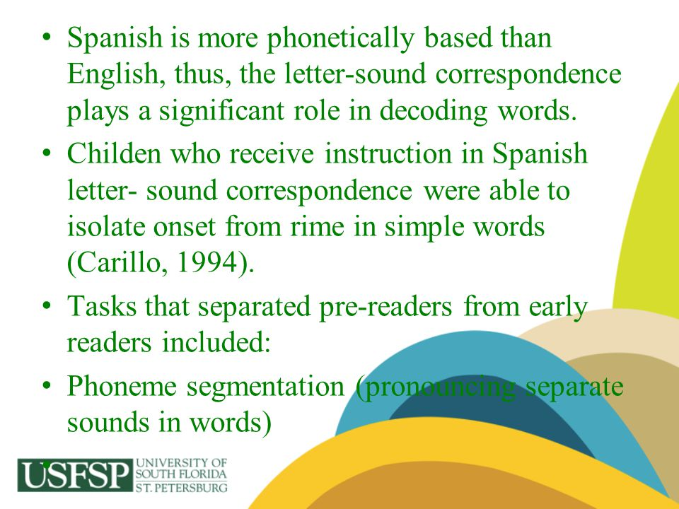 Spanish is more phonetically based than English, thus, the letter-sound correspondence plays a significant role in decoding words.