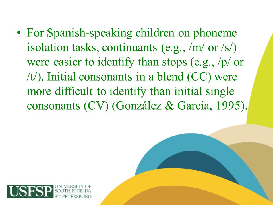 For Spanish-speaking children on phoneme isolation tasks, continuants (e.g., /m/ or /s/) were easier to identify than stops (e.g., /p/ or /t/).