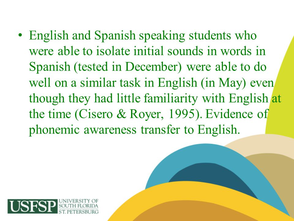 English and Spanish speaking students who were able to isolate initial sounds in words in Spanish (tested in December) were able to do well on a similar task in English (in May) even though they had little familiarity with English at the time (Cisero & Royer, 1995).