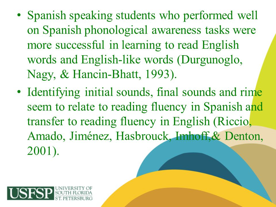 Spanish speaking students who performed well on Spanish phonological awareness tasks were more successful in learning to read English words and English-like words (Durgunoglo, Nagy, & Hancin-Bhatt, 1993).