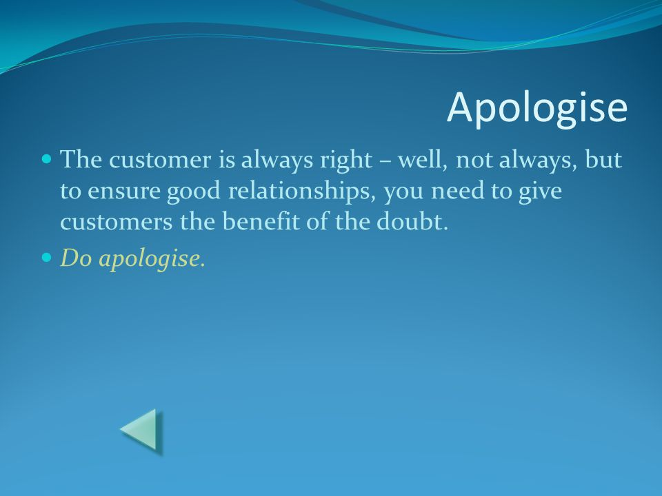 Apologise The customer is always right – well, not always, but to ensure good relationships, you need to give customers the benefit of the doubt.