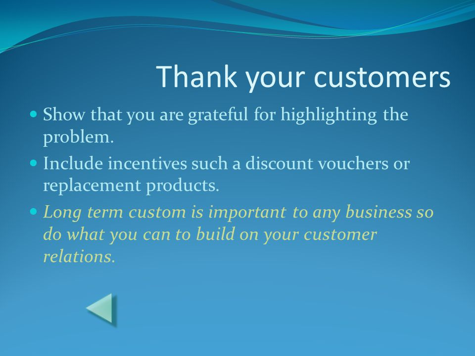 Thank your customers Show that you are grateful for highlighting the problem. Include incentives such a discount vouchers or replacement products.