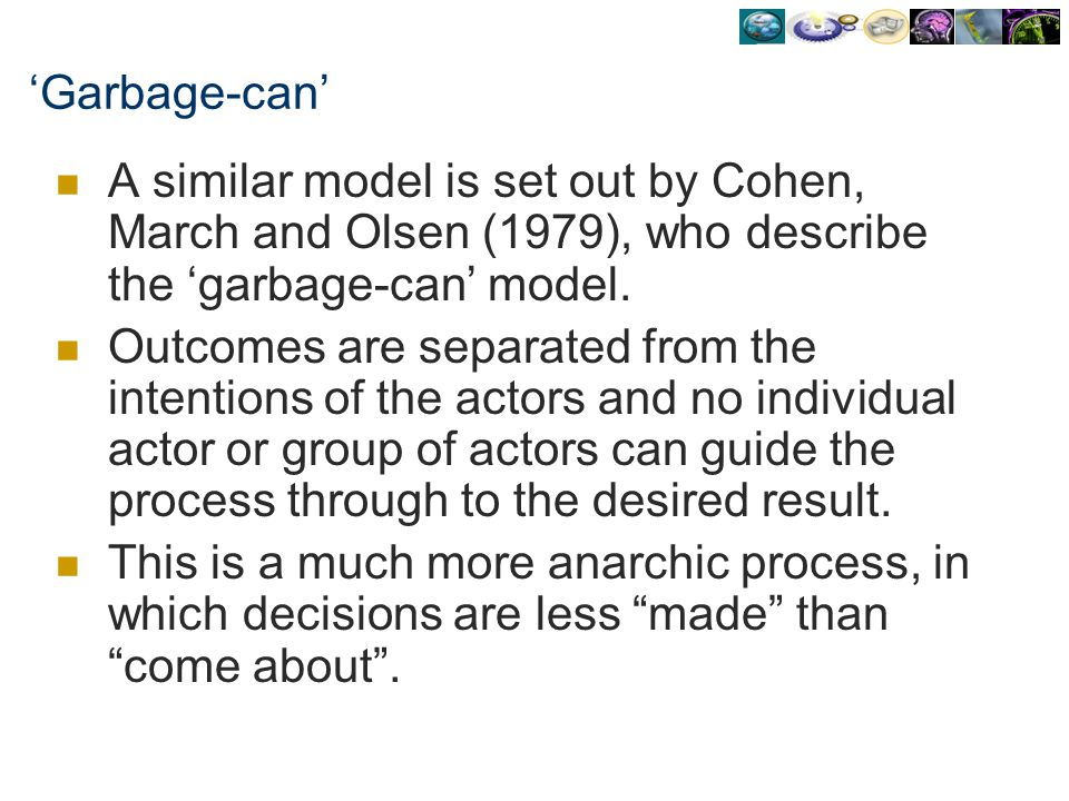 'Garbage-can' A similar model is set out by Cohen, March and Olsen (1979), who describe the 'garbage-can' model.