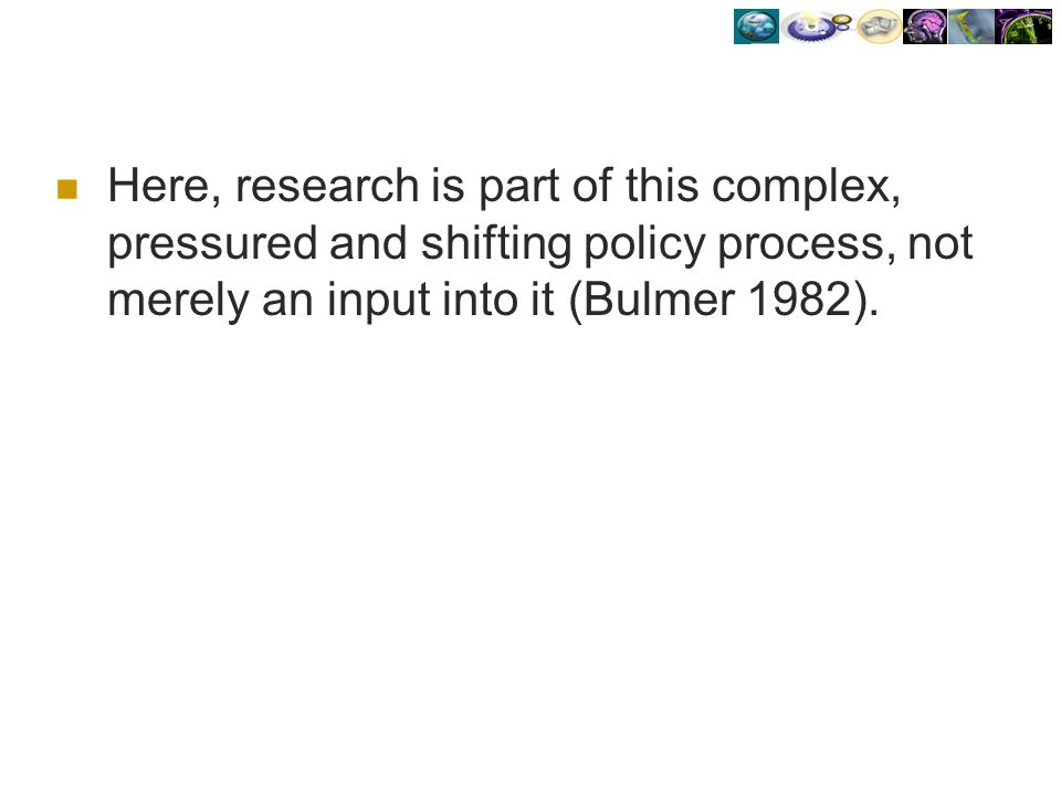 Here, research is part of this complex, pressured and shifting policy process, not merely an input into it (Bulmer 1982).