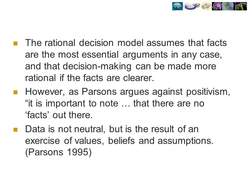 The rational decision model assumes that facts are the most essential arguments in any case, and that decision-making can be made more rational if the facts are clearer.