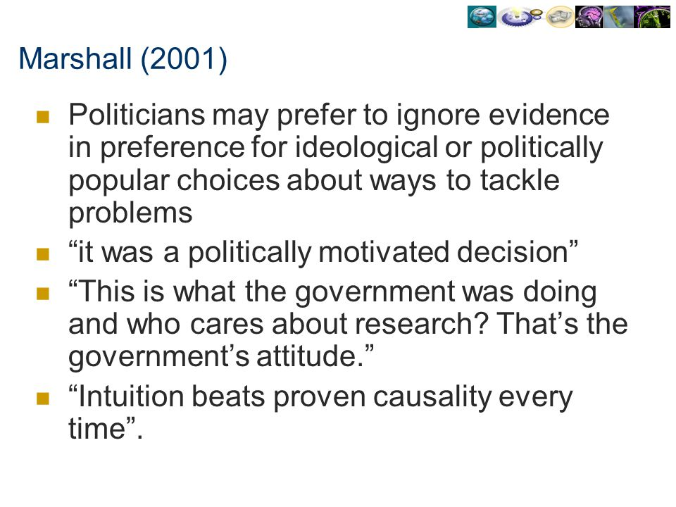 Marshall (2001) Politicians may prefer to ignore evidence in preference for ideological or politically popular choices about ways to tackle problems.