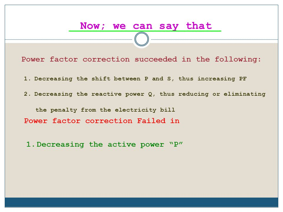 Now; we can say that Power factor correction succeeded in the following: Decreasing the shift between P and S, thus increasing PF.