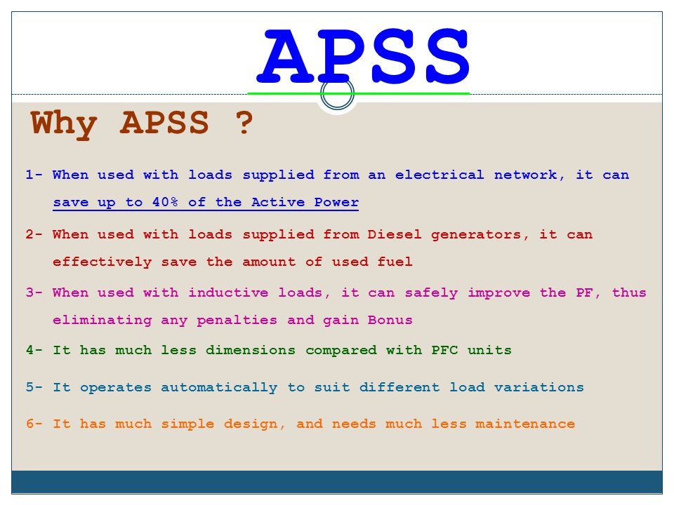 APSS Why APSS 1- When used with loads supplied from an electrical network, it can. save up to 40% of the Active Power.