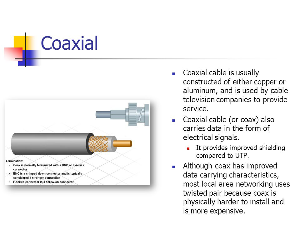Coaxial Coaxial cable is usually constructed of either copper or aluminum, and is used by cable television companies to provide service.