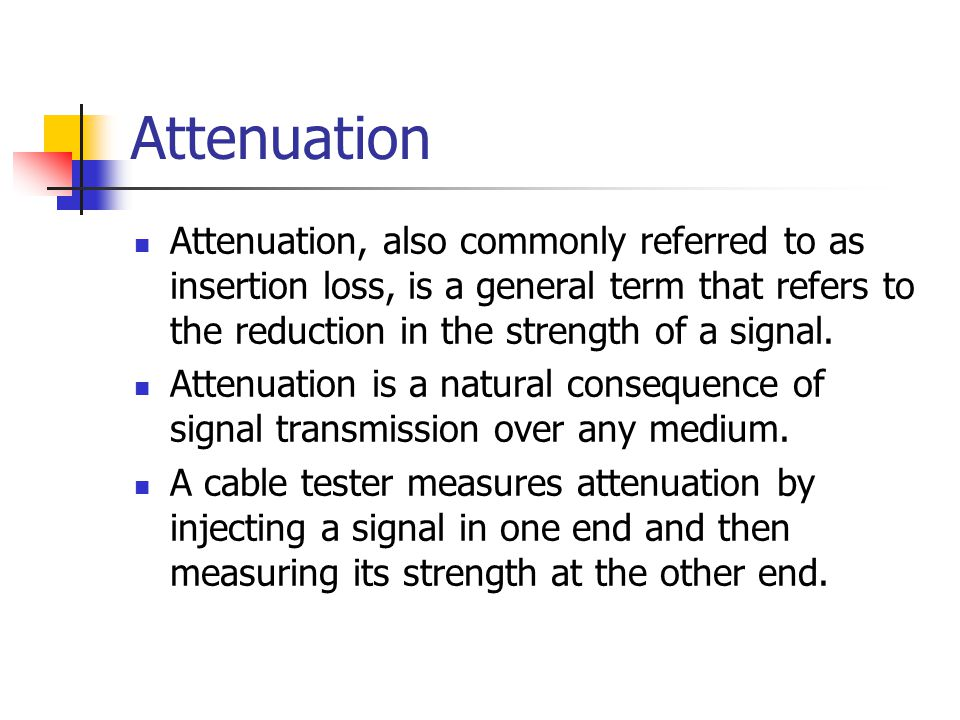 Attenuation Attenuation, also commonly referred to as insertion loss, is a general term that refers to the reduction in the strength of a signal.