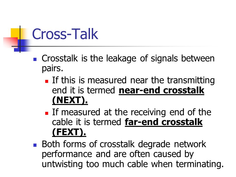 Cross-Talk Crosstalk is the leakage of signals between pairs.