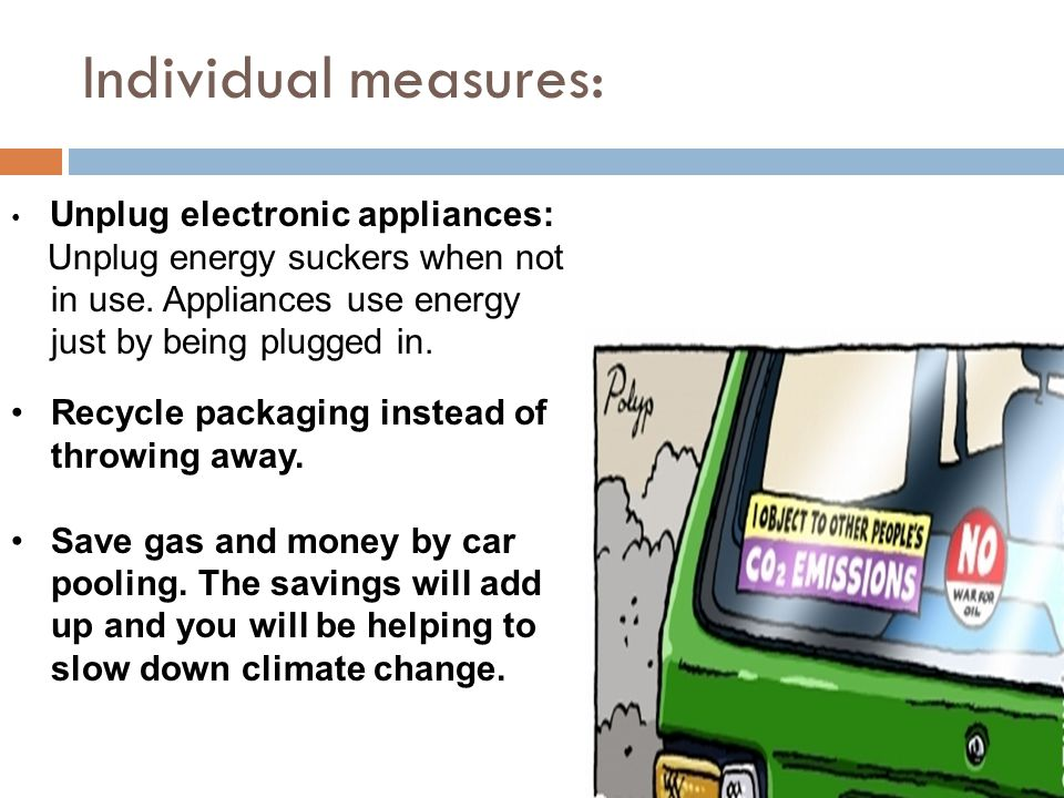 Individual measures: Unplug electronic appliances: Unplug energy suckers when not in use. Appliances use energy just by being plugged in.