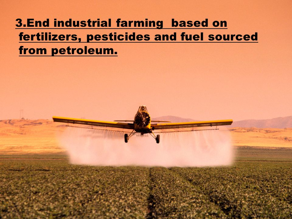 3.End industrial farming based on fertilizers, pesticides and fuel sourced from petroleum.