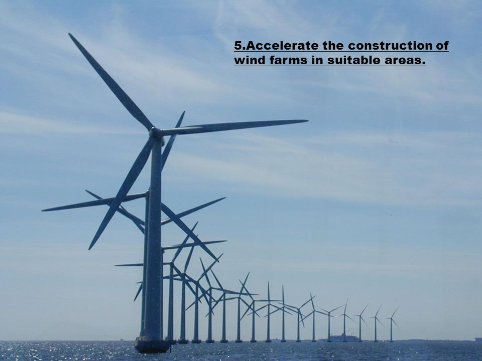 5.Accelerate the construction of wind farms in suitable areas.