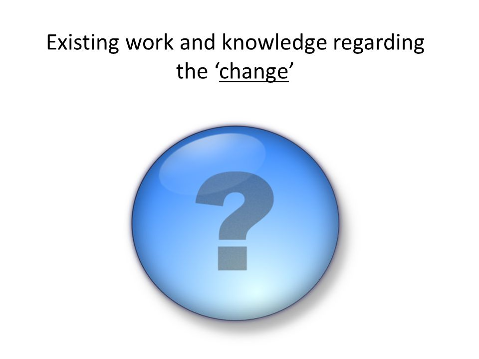 Existing work and knowledge regarding the 'change'