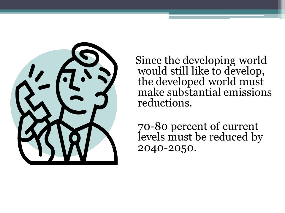 Since the developing world would still like to develop, the developed world must make substantial emissions reductions.