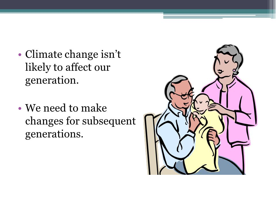 Climate change isn't likely to affect our generation.