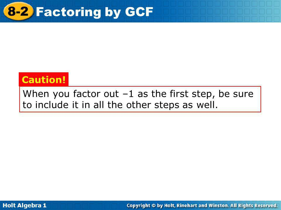 When you factor out –1 as the first step, be sure to include it in all the other steps as well.