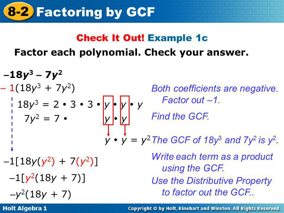 Check It Out! Example 1c Factor each polynomial. Check your answer. –18y3 – 7y2. – 1(18y3 + 7y2) Both coefficients are negative. Factor out –1.
