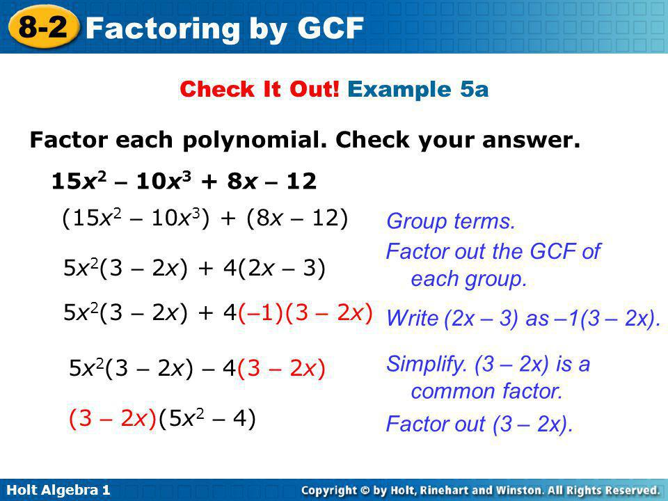 Check It Out! Example 5a Factor each polynomial. Check your answer. 15x2 – 10x3 + 8x – 12. (15x2 – 10x3) + (8x – 12)