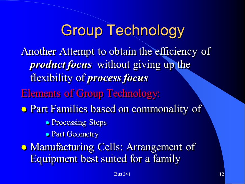 Group Technology Another Attempt to obtain the efficiency of product focus without giving up the flexibility of process focus.
