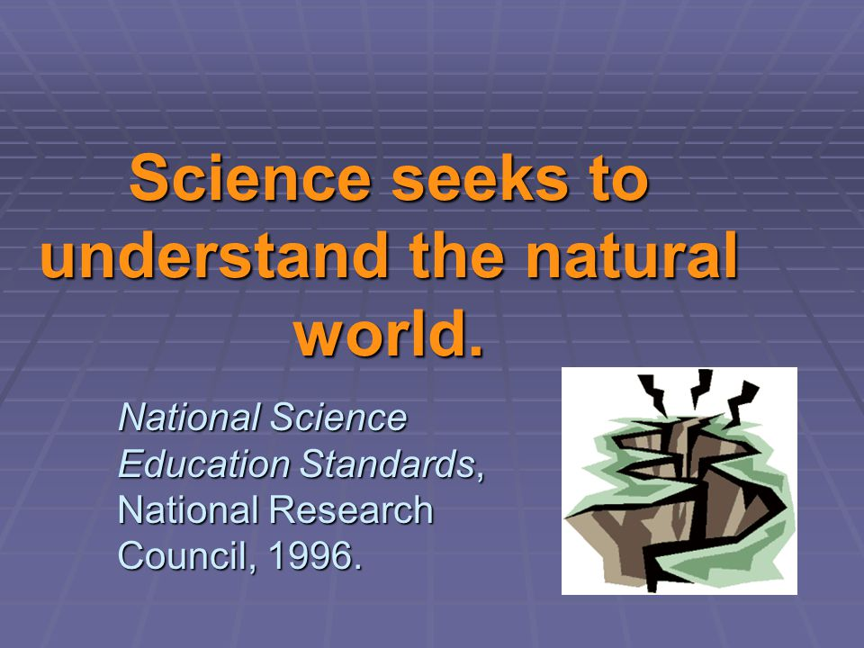 Science seeks to understand the natural world.