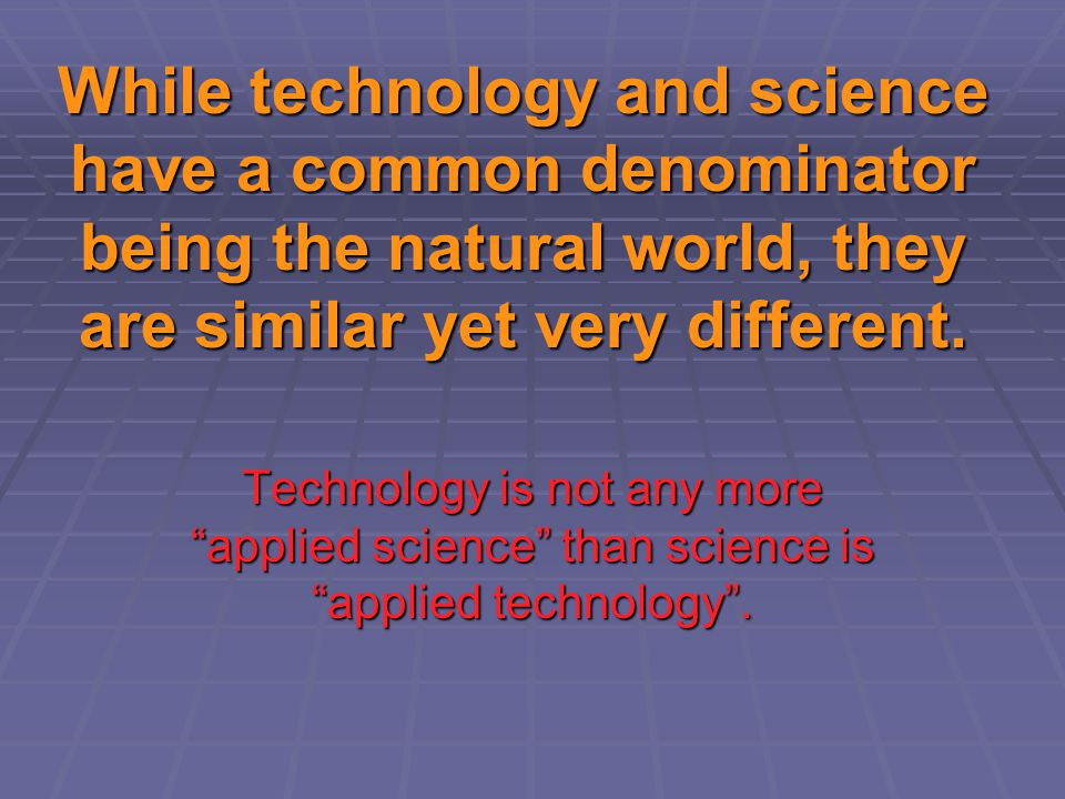 While technology and science have a common denominator being the natural world, they are similar yet very different.