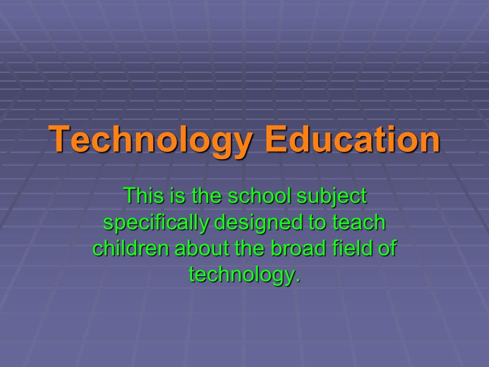 Technology Education This is the school subject specifically designed to teach children about the broad field of technology.