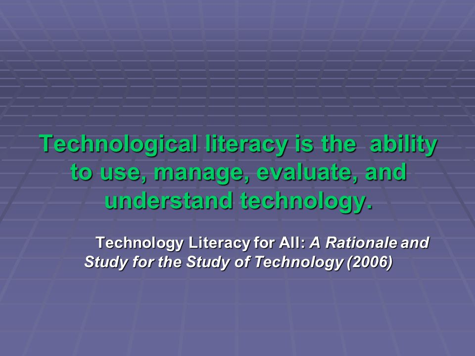 Technological literacy is the ability to use, manage, evaluate, and understand technology.