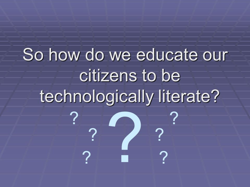 So how do we educate our citizens to be technologically literate