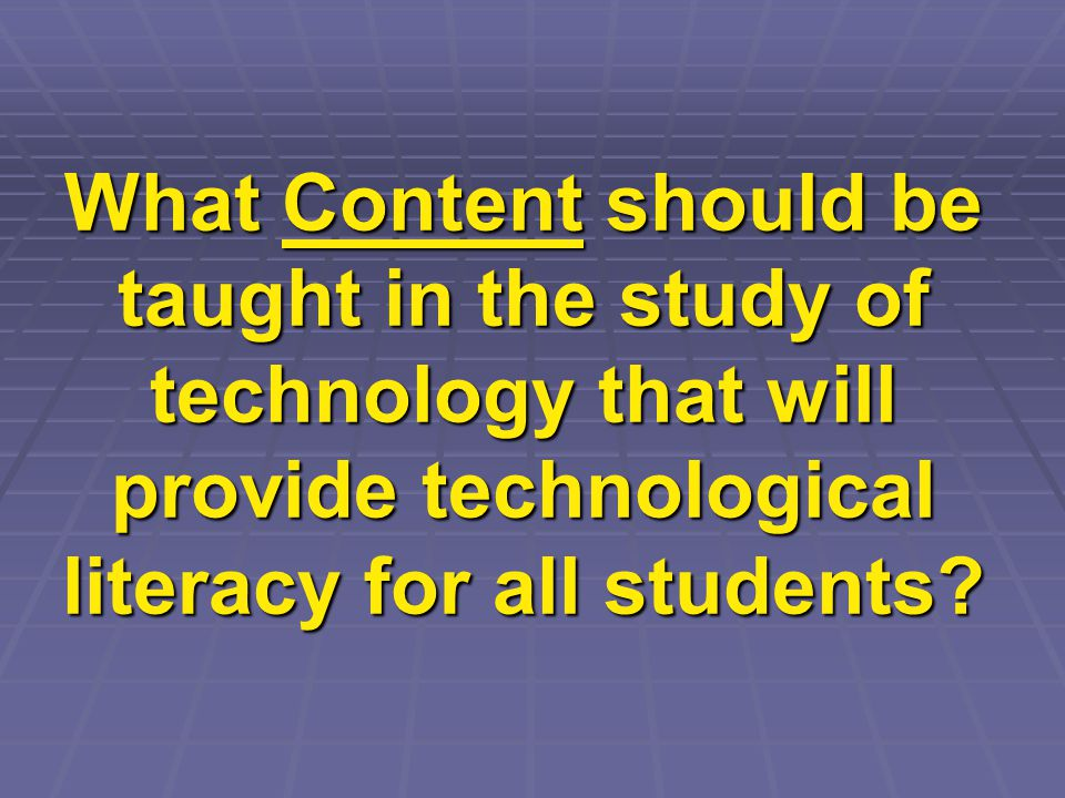 What Content should be taught in the study of technology that will provide technological literacy for all students