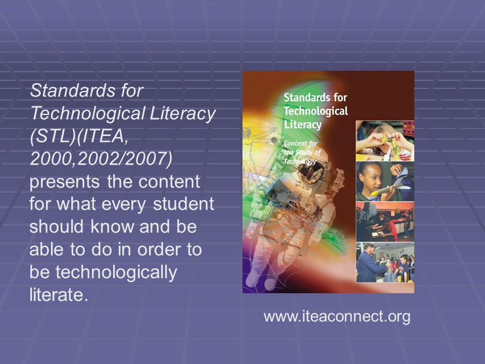 Standards for Technological Literacy (STL)(ITEA, 2000,2002/2007) presents the content for what every student should know and be able to do in order to be technologically literate.