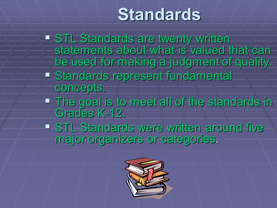 Standards STL Standards are twenty written statements about what is valued that can be used for making a judgment of quality.