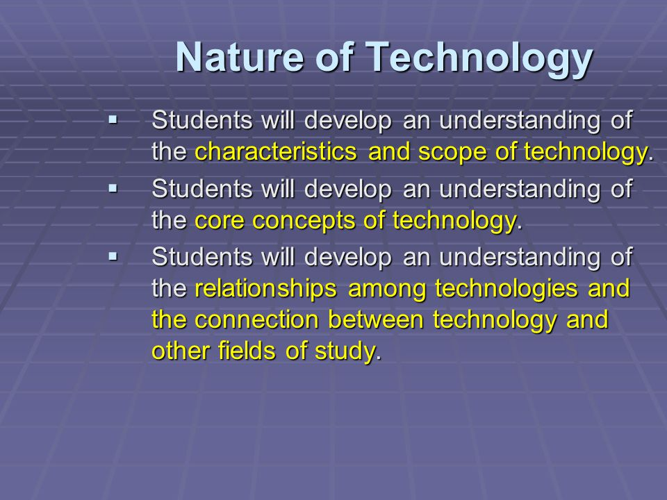 Nature of Technology Students will develop an understanding of the characteristics and scope of technology.