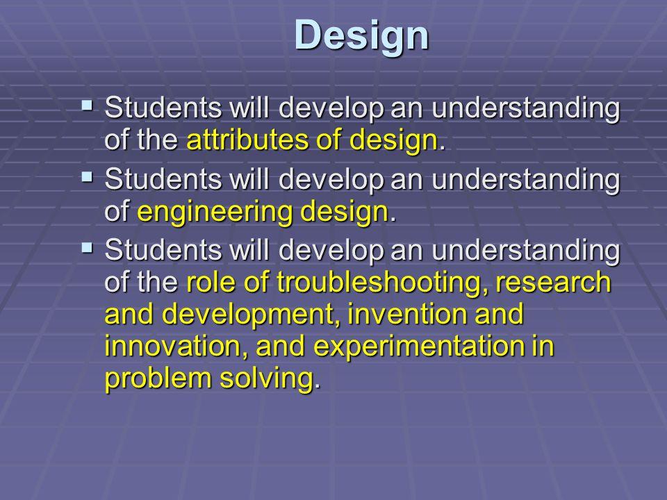 Design Students will develop an understanding of the attributes of design. Students will develop an understanding of engineering design.