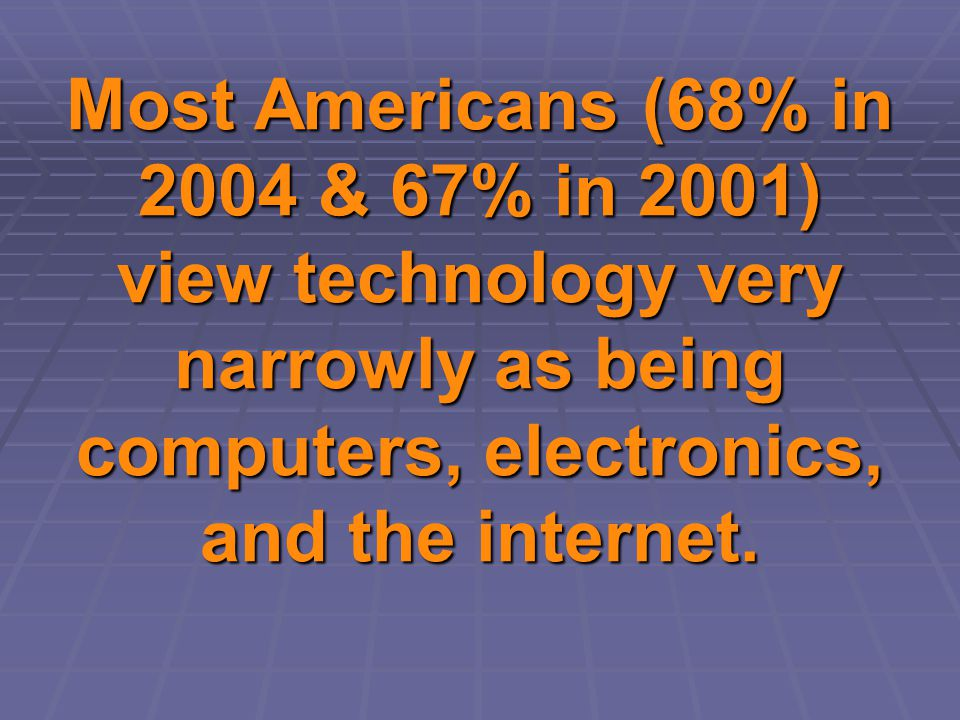 Most Americans (68% in 2004 & 67% in 2001) view technology very narrowly as being computers, electronics, and the internet.