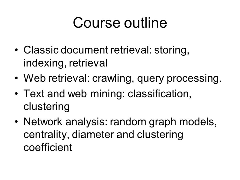 Course outline Classic document retrieval: storing, indexing, retrieval. Web retrieval: crawling, query processing.