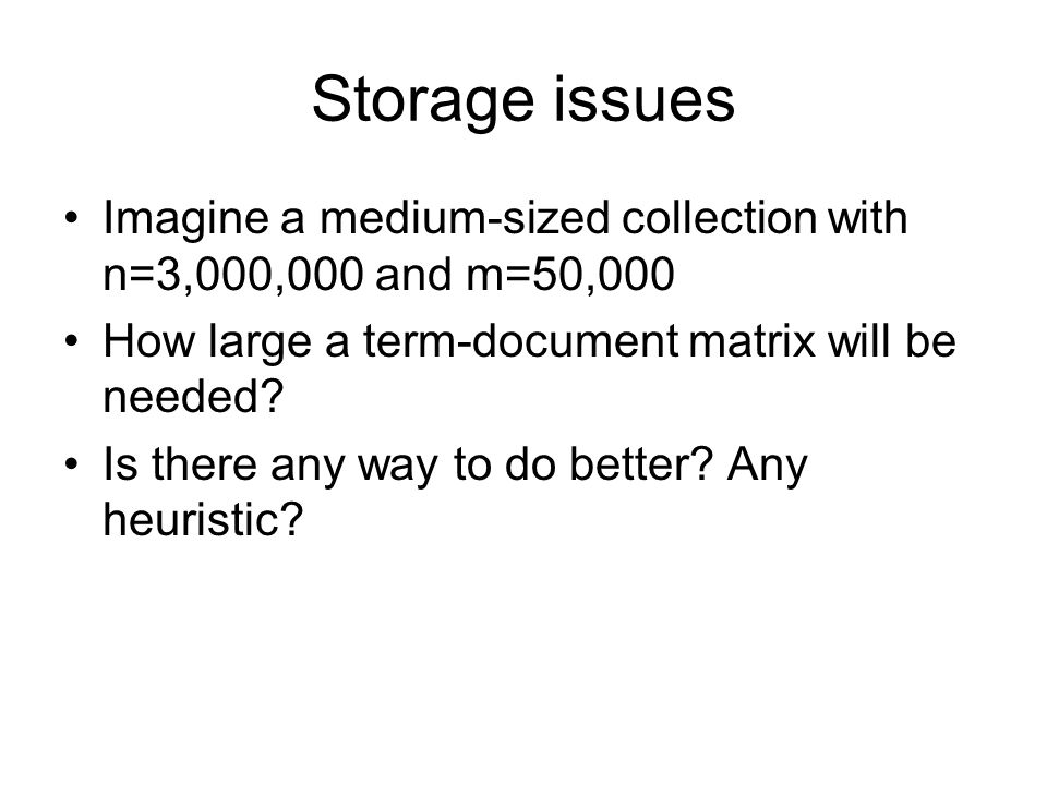 Storage issues Imagine a medium-sized collection with n=3,000,000 and m=50,000. How large a term-document matrix will be needed