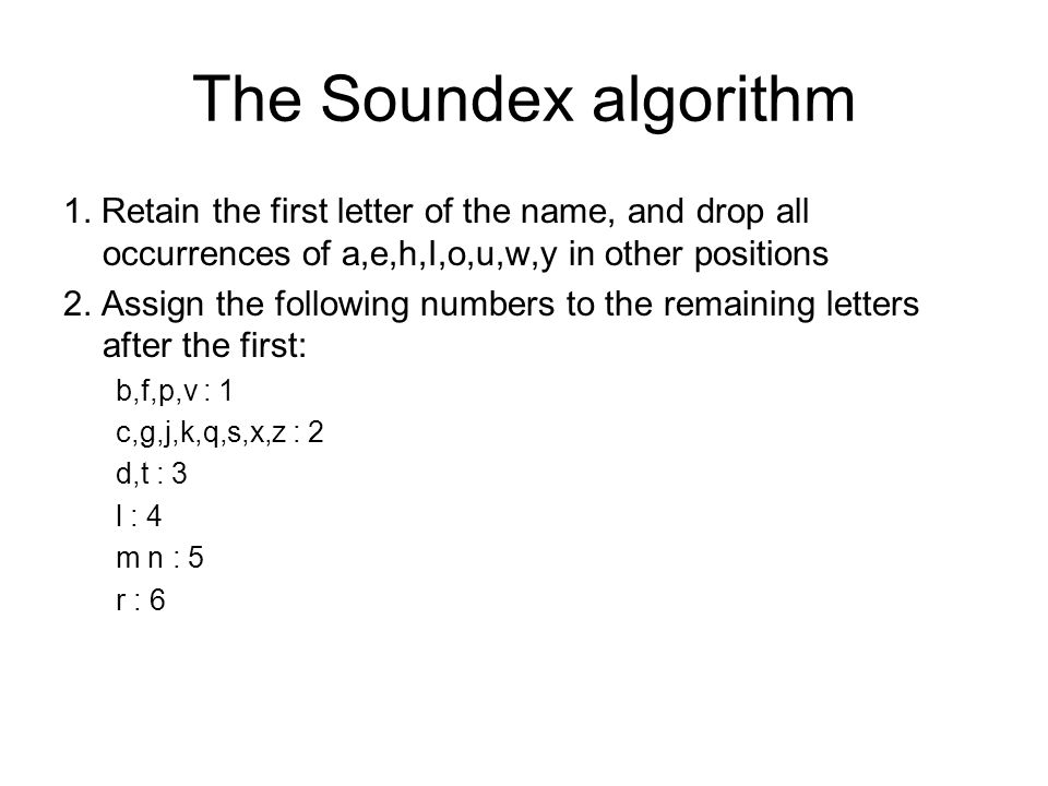 The Soundex algorithm 1. Retain the first letter of the name, and drop all occurrences of a,e,h,I,o,u,w,y in other positions.