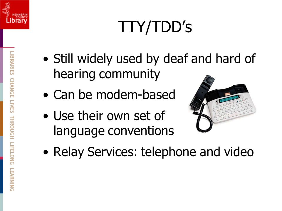 TTY/TDD's Still widely used by deaf and hard of hearing community