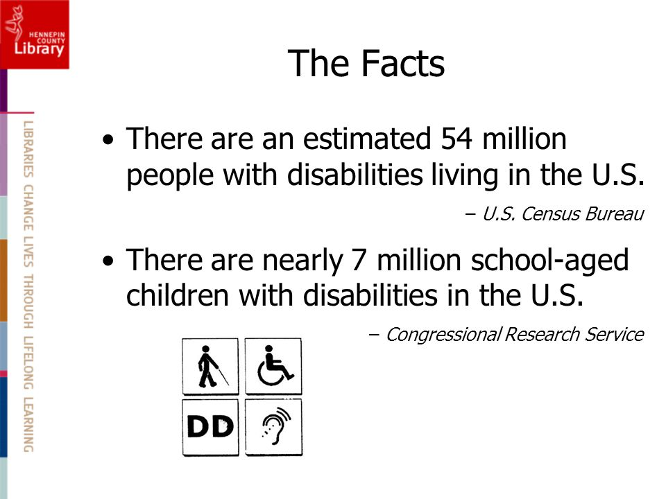 The Facts There are an estimated 54 million people with disabilities living in the U.S. – U.S. Census Bureau.