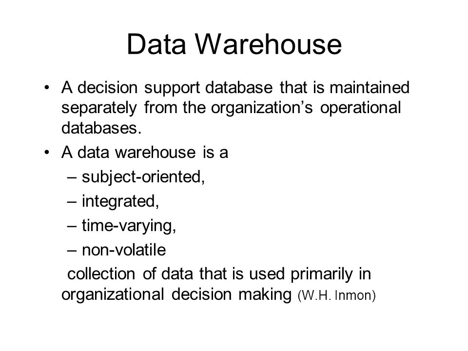Data Warehouse A decision support database that is maintained separately from the organization's operational databases.