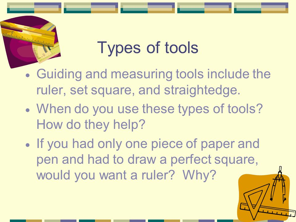 Types of tools Guiding and measuring tools include the ruler, set square, and straightedge. When do you use these types of tools How do they help