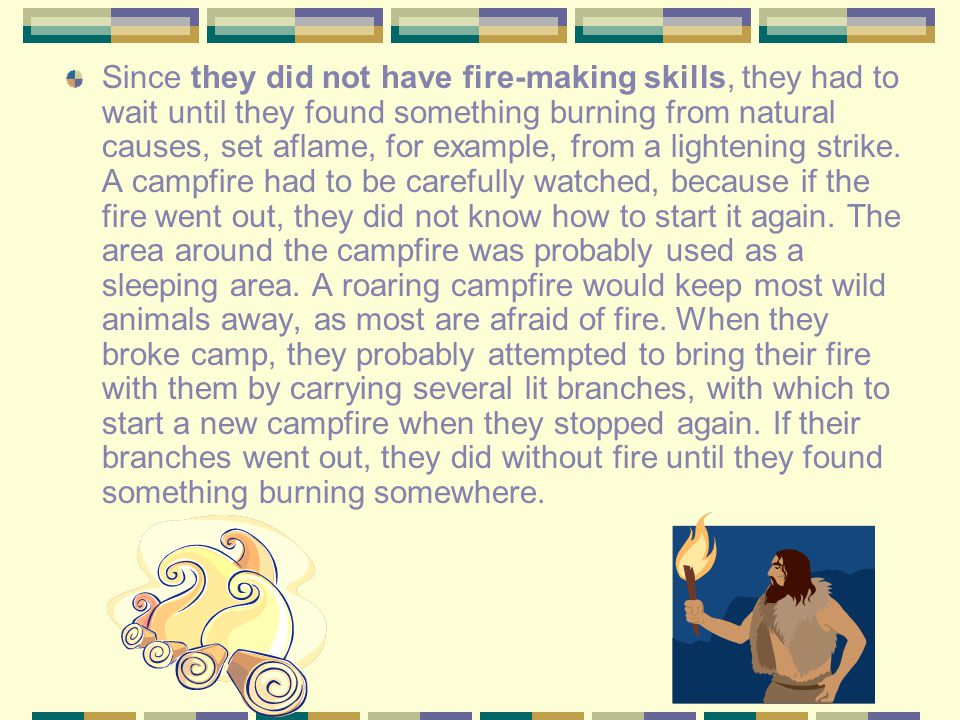 Since they did not have fire-making skills, they had to wait until they found something burning from natural causes, set aflame, for example, from a lightening strike.