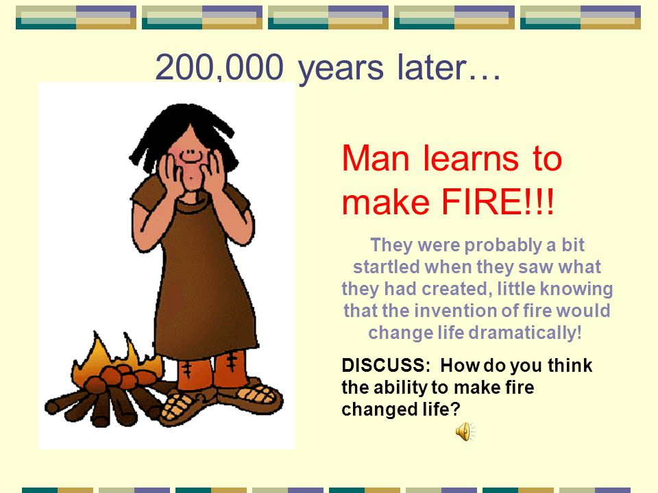200,000 years later… Man learns to make FIRE!!!