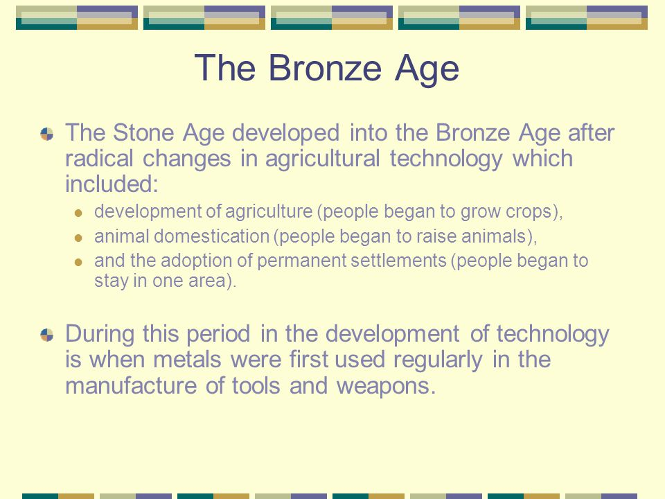 The Bronze Age The Stone Age developed into the Bronze Age after radical changes in agricultural technology which included: