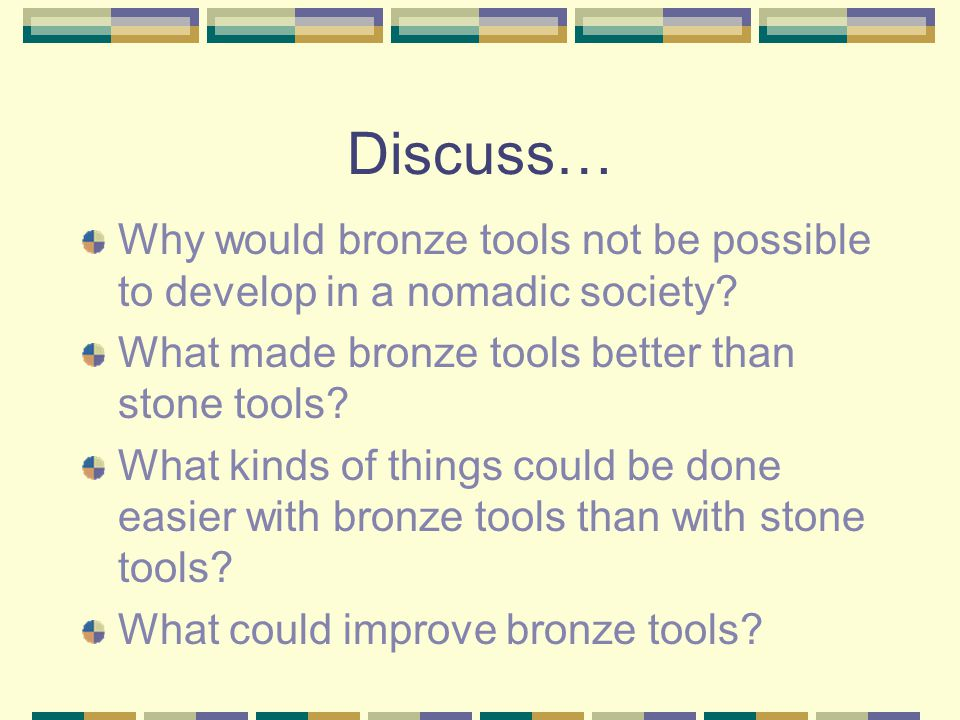 Discuss… Why would bronze tools not be possible to develop in a nomadic society What made bronze tools better than stone tools