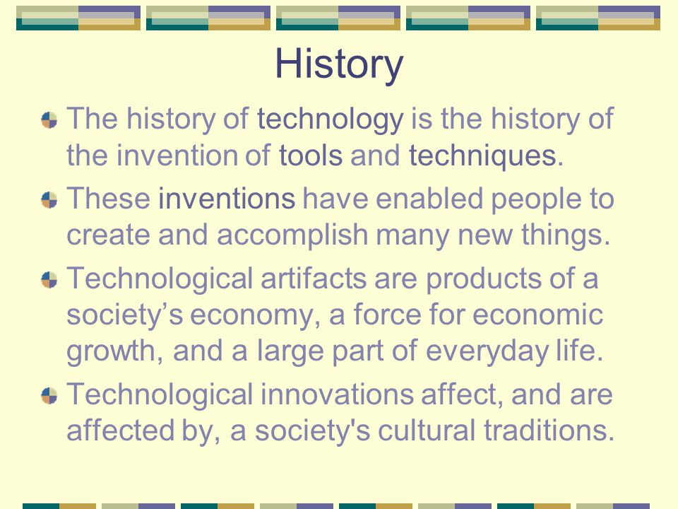 History The history of technology is the history of the invention of tools and techniques.